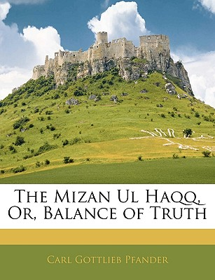 Cover of The Mizan Ul Haqq, or, Blance of Truth by The Mizan Ul Haqq, or, Blance of Truth